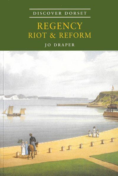 Discover Dorset REGENCY, RIOT & REFORM Jo Draper The Dovecote Press