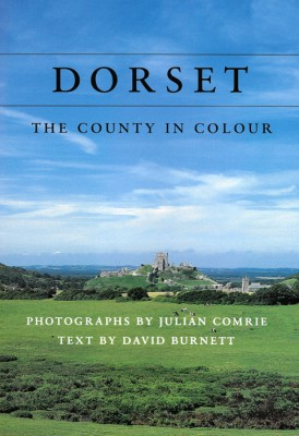 DORSET, THE COUNTY IN COLOUR David Burnett, Photographs by Julian Comrie The Dovecote Press