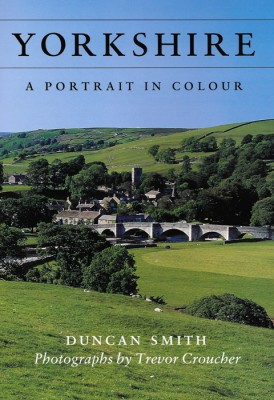 YORKSHIRE, A PORTRAIT IN COLOUR Duncan Smith & Photographs by Trevor Croucher The Dovecote Press